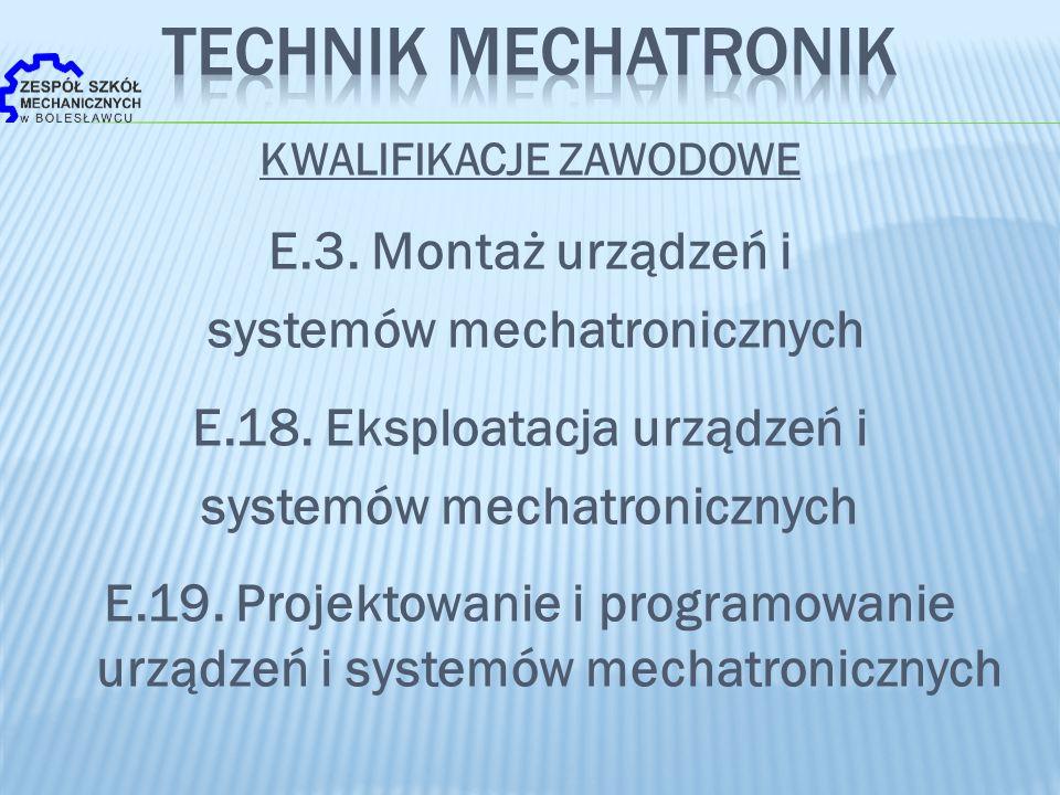 KWALIFIKACJE ZAWODOWE E.3. Montaż urządzeń i systemów mechatronicznych E.18. Eksploatacja urządzeń i systemów mechatronicznych E.19. Projektowanie i p
