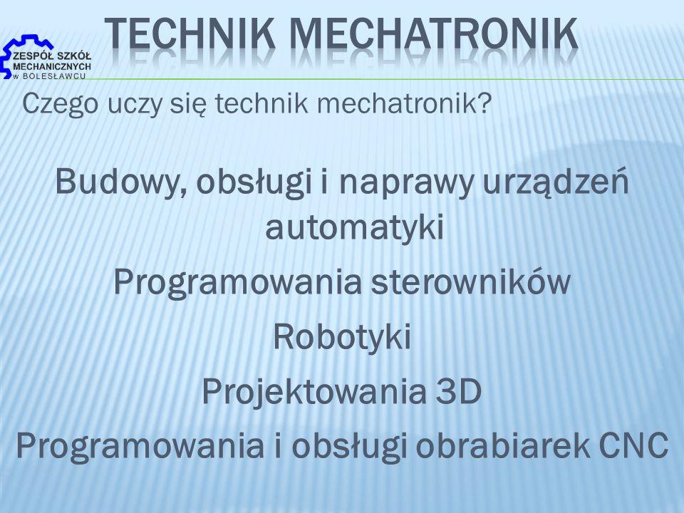 Czego uczy się technik mechatronik? Budowy, obsługi i naprawy urządzeń automatyki Programowania sterowników Robotyki Projektowania 3D Programowania i