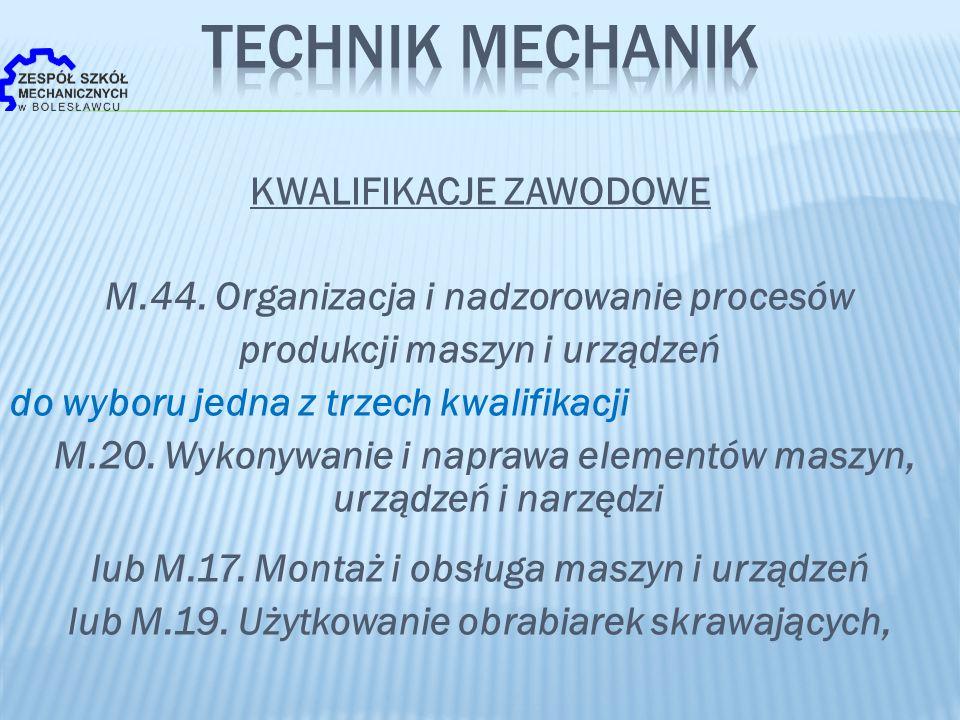 KWALIFIKACJE ZAWODOWE M.44. Organizacja i nadzorowanie procesów produkcji maszyn i urządzeń do wyboru jedna z trzech kwalifikacji M.20. Wykonywanie i