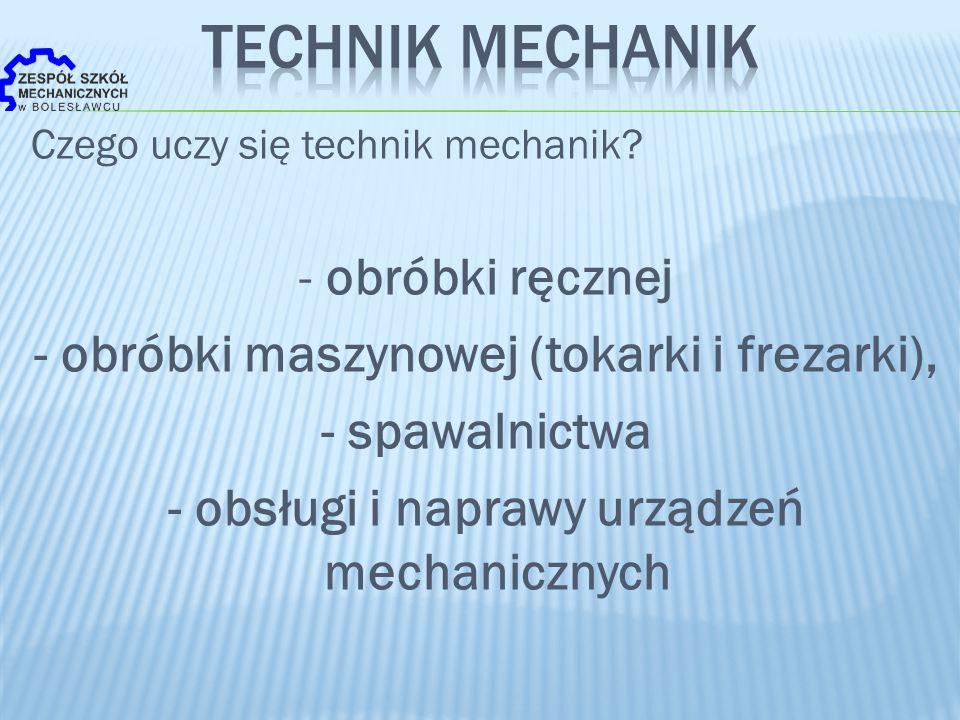 Czego uczy się technik mechanik? - obróbki ręcznej - obróbki maszynowej (tokarki i frezarki), - spawalnictwa - obsługi i naprawy urządzeń mechanicznyc