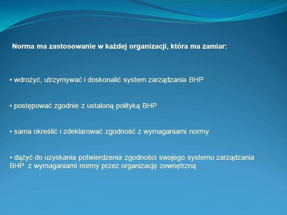 Norma ma zastosowanie w każdej organizacji, która ma zamiar: wdrożyć, utrzymywać i doskonalić system zarządzania BHP postępować zgodnie z ustaloną pol