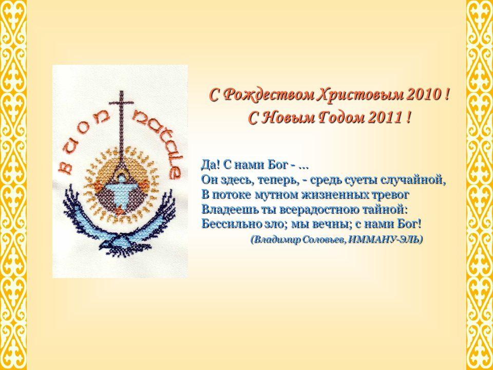 С Рождеством Христовым 2010 ! С Новым Годом 2011 ! Да! С нами Бог -... Он здесь, теперь, - средь суеты случайной, В потоке мутном жизненных тревог Вла