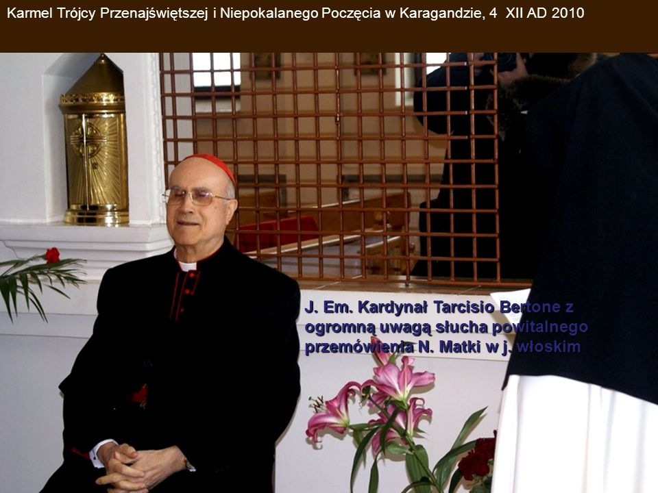 J. Em. Kardynał Tarcisio Bertone z ogromną uwagą słucha powitalnego przemówienia N. Matki w j. włoskim Karmel Trójcy Przenajświętszej i Niepokalanego