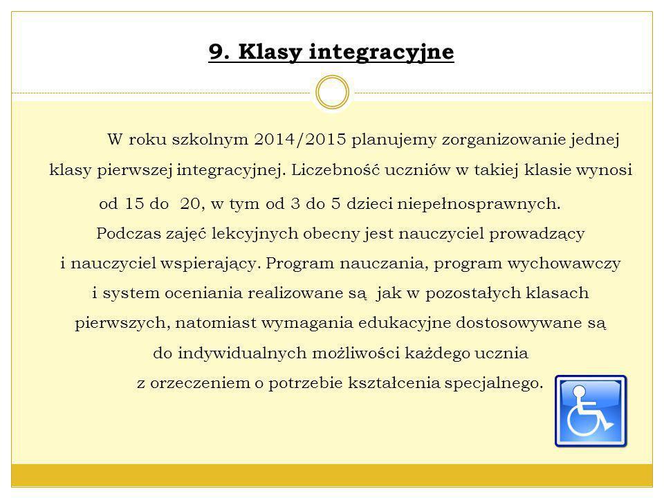 9. Klasy integracyjne W roku szkolnym 2014/2015 planujemy zorganizowanie jednej klasy pierwszej integracyjnej. Liczebność uczniów w takiej klasie wyno