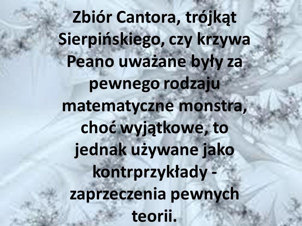 Zbiór Cantora, trójkąt Sierpińskiego, czy krzywa Peano uważane były za pewnego rodzaju matematyczne monstra, choć wyjątkowe, to jednak używane jako ko