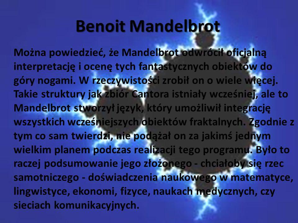 Benoit Mandelbrot Można powiedzieć, że Mandelbrot odwrócił oficjalną interpretację i ocenę tych fantastycznych obiektów do góry nogami. W rzeczywistoś