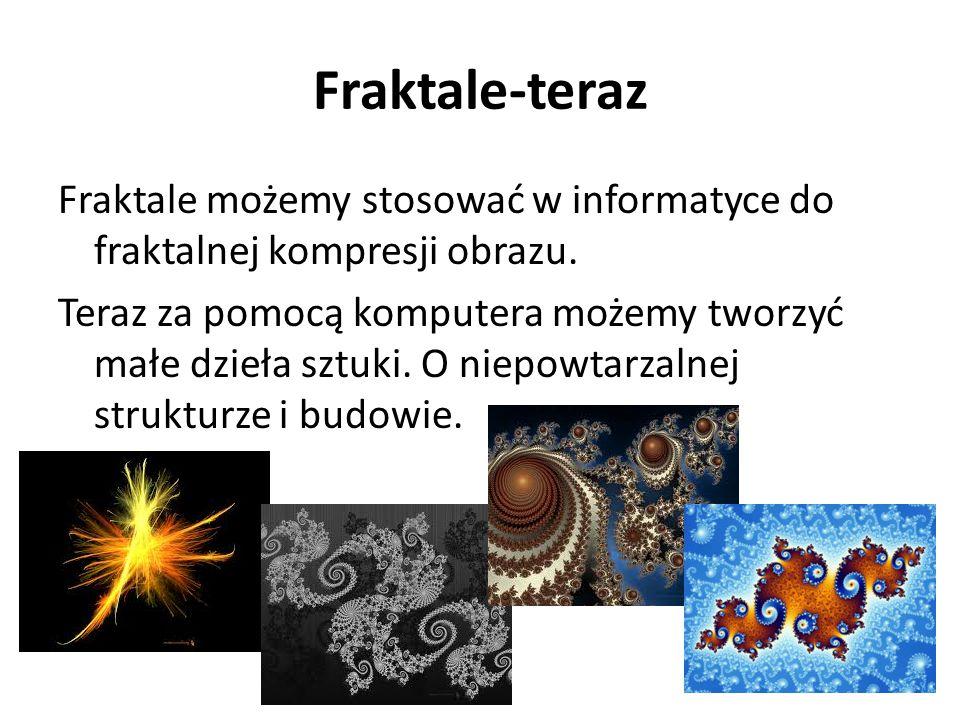 Fraktale-teraz Fraktale możemy stosować w informatyce do fraktalnej kompresji obrazu. Teraz za pomocą komputera możemy tworzyć małe dzieła sztuki. O n