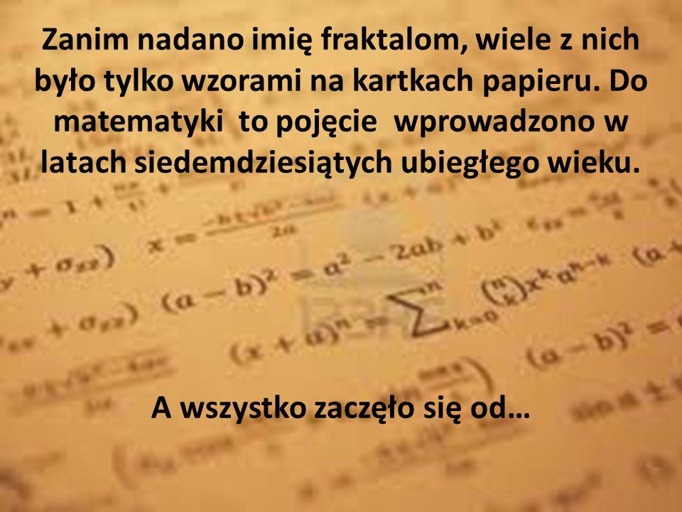 Zanim nadano imię fraktalom, wiele z nich było tylko wzorami na kartkach papieru. Do matematyki to pojęcie wprowadzono w latach siedemdziesiątych ubie