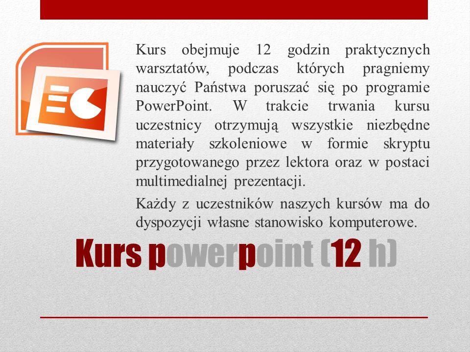Kurs powerpoint (12 h) Kurs obejmuje 12 godzin praktycznych warsztatów, podczas których pragniemy nauczyć Państwa poruszać się po programie PowerPoint.