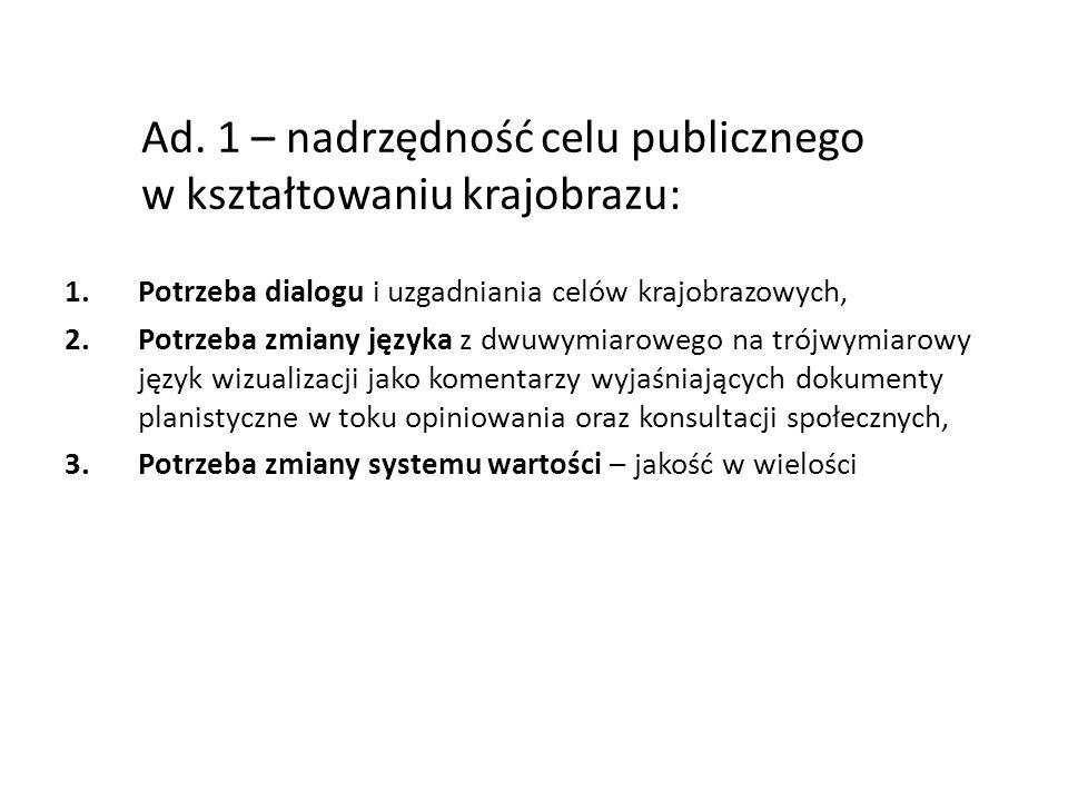 Ad. 1 – nadrzędność celu publicznego w kształtowaniu krajobrazu: 1.Potrzeba dialogu i uzgadniania celów krajobrazowych, 2.Potrzeba zmiany języka z dwu