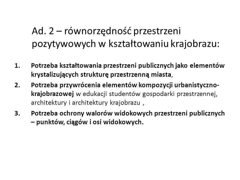 Ad. 2 – równorzędność przestrzeni pozytywowych w kształtowaniu krajobrazu: 1.Potrzeba kształtowania przestrzeni publicznych jako elementów krystalizuj
