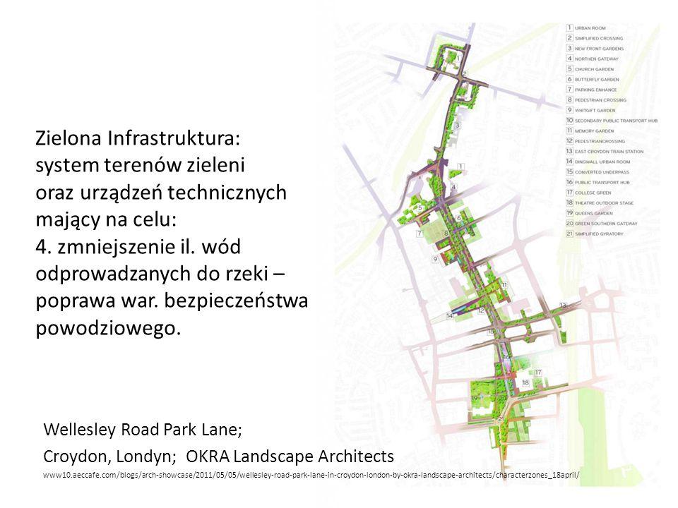 Wellesley Road Park Lane; Croydon, Londyn; OKRA Landscape Architects www10.aeccafe.com/blogs/arch-showcase/2011/05/05/wellesley-road-park-lane-in-croydon-london-by-okra-landscape-architects/characterzones_18april/ Zielona Infrastruktura: system terenów zieleni oraz urządzeń technicznych mający na celu: 4.