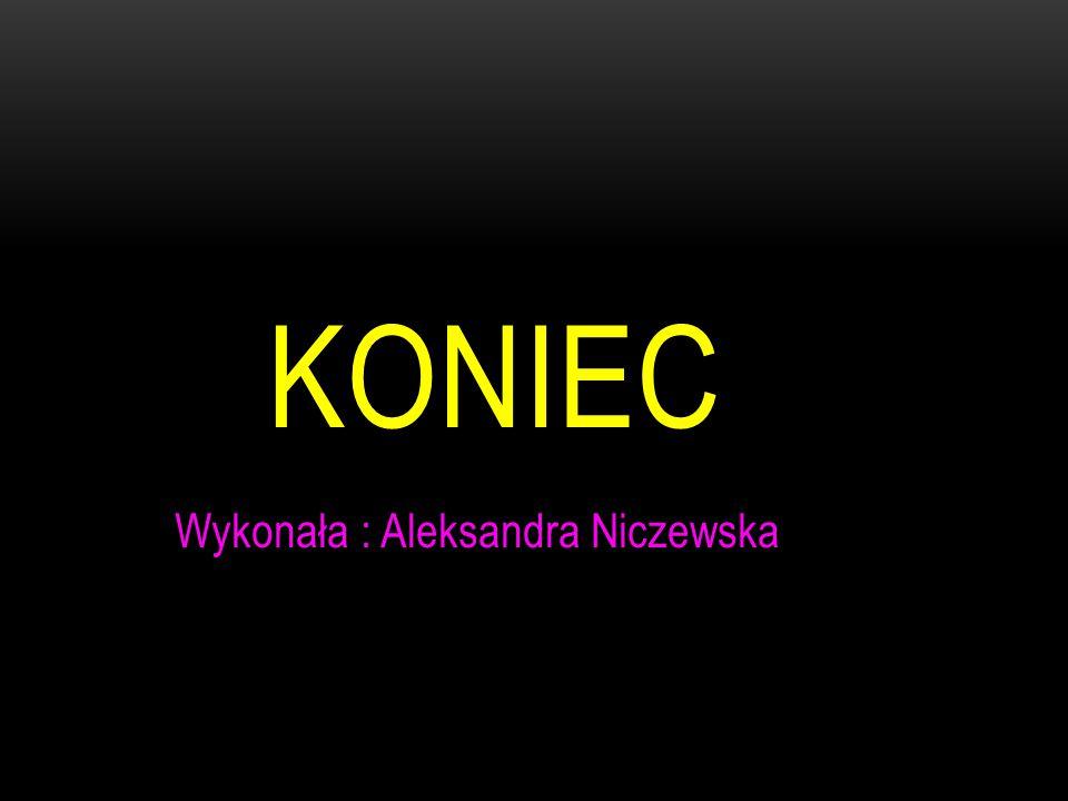 KONIEC Wykonała : Aleksandra Niczewska
