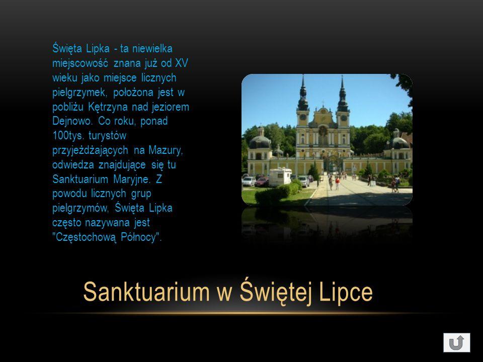 Sanktuarium w Świętej Lipce Święta Lipka - ta niewielka miejscowość znana już od XV wieku jako miejsce licznych pielgrzymek, położona jest w pobliżu Kętrzyna nad jeziorem Dejnowo.