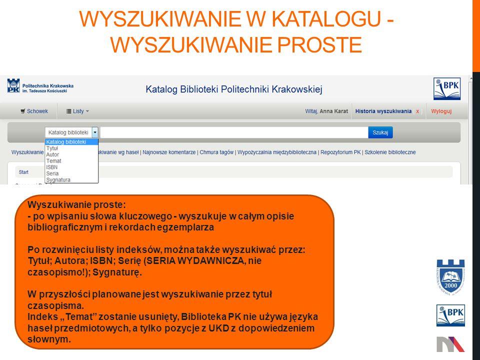 WYSZUKIWANIE W KATALOGU - WYSZUKIWANIE PROSTE Wyszukiwanie proste: - po wpisaniu słowa kluczowego - wyszukuje w całym opisie bibliograficznym i rekordach egzemplarza Po rozwinięciu listy indeksów, można także wyszukiwać przez: Tytuł; Autora; ISBN; Serię (SERIA WYDAWNICZA, nie czasopismo!); Sygnaturę.