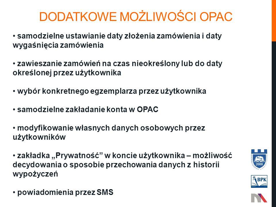 """DODATKOWE MOŻLIWOŚCI OPAC samodzielne ustawianie daty złożenia zamówienia i daty wygaśnięcia zamówienia zawieszanie zamówień na czas nieokreślony lub do daty określonej przez użytkownika wybór konkretnego egzemplarza przez użytkownika samodzielne zakładanie konta w OPAC modyfikowanie własnych danych osobowych przez użytkowników zakładka """"Prywatność w koncie użytkownika – możliwość decydowania o sposobie przechowania danych z historii wypożyczeń powiadomienia przez SMS"""