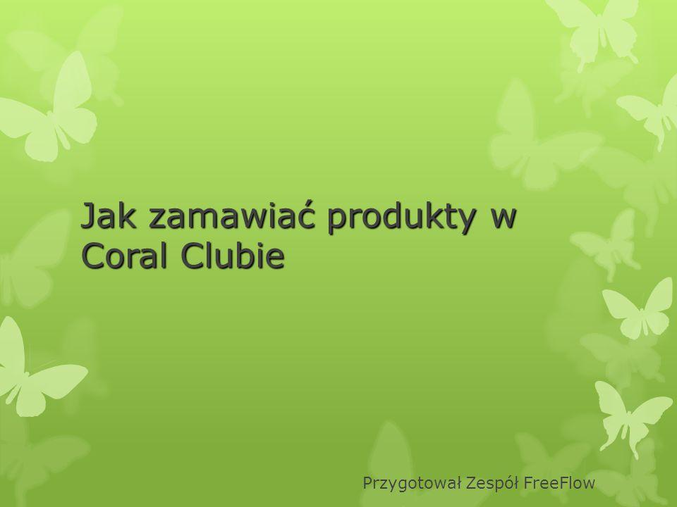 Jak zamawiać produkty w Coral Clubie Przygotował Zespół FreeFlow