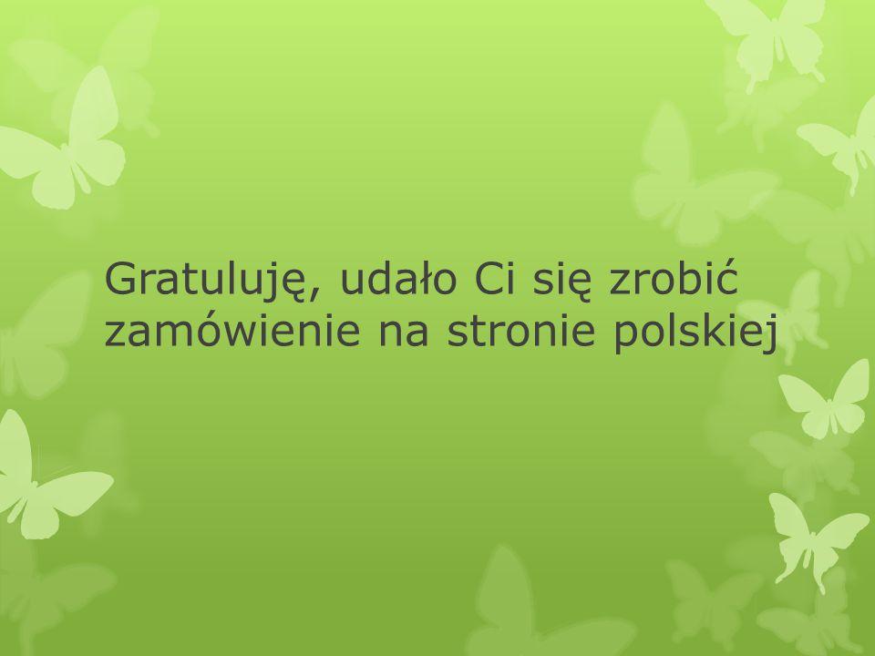 Gratuluję, udało Ci się zrobić zamówienie na stronie polskiej