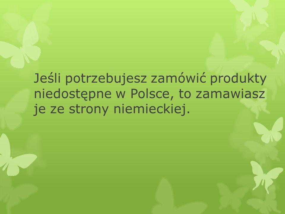 Jeśli potrzebujesz zamówić produkty niedostępne w Polsce, to zamawiasz je ze strony niemieckiej.
