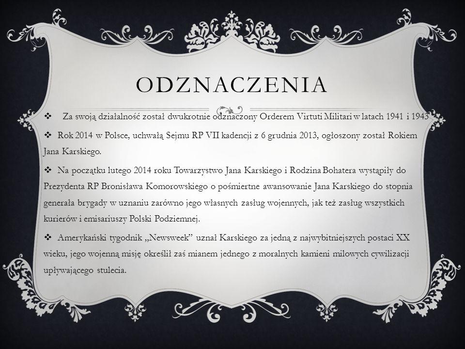 ODZNACZENIA  Za swoją działalność został dwukrotnie odznaczony Orderem Virtuti Militari w latach 1941 i 1943  Rok 2014 w Polsce, uchwałą Sejmu RP VII kadencji z 6 grudnia 2013, ogłoszony został Rokiem Jana Karskiego.