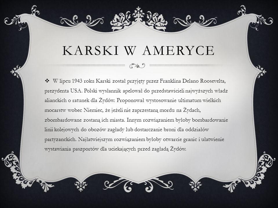KARSKI W AMERYCE  W lipcu 1943 roku Karski został przyjęty przez Franklina Delano Roosevelta, prezydenta USA.