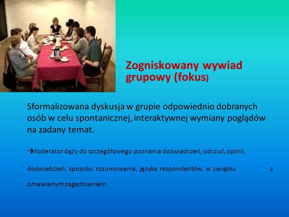 Zogniskowany wywiad grupowy (fokus ) Sformalizowana dyskusja w grupie odpowiednio dobranych osób w celu spontanicznej, interaktywnej wymiany poglądów