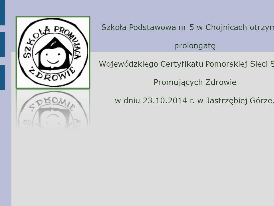 Szkoła Podstawowa nr 5 w Chojnicach otrzymała prolongatę Wojewódzkiego Certyfikatu Pomorskiej Sieci Szkół Promujących Zdrowie w dniu 23.10.2014 r. w J