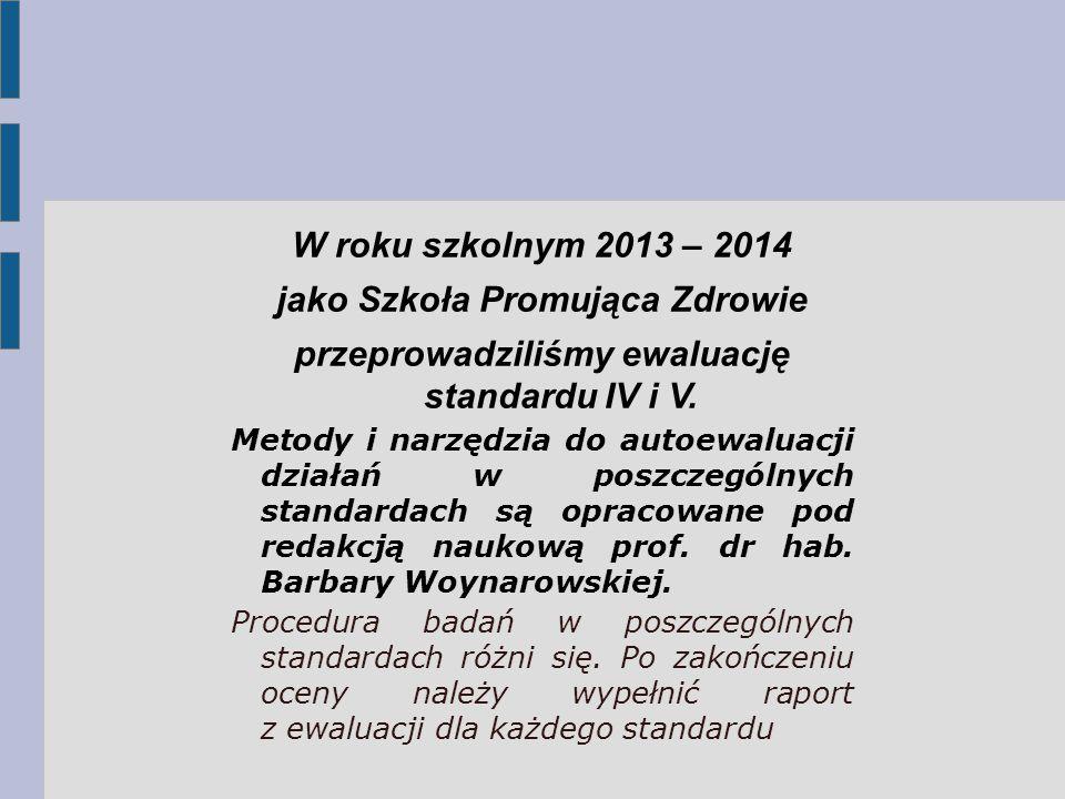 W roku szkolnym 2013 – 2014 jako Szkoła Promująca Zdrowie przeprowadziliśmy ewaluację standardu IV i V. Metody i narzędzia do autoewaluacji działań w