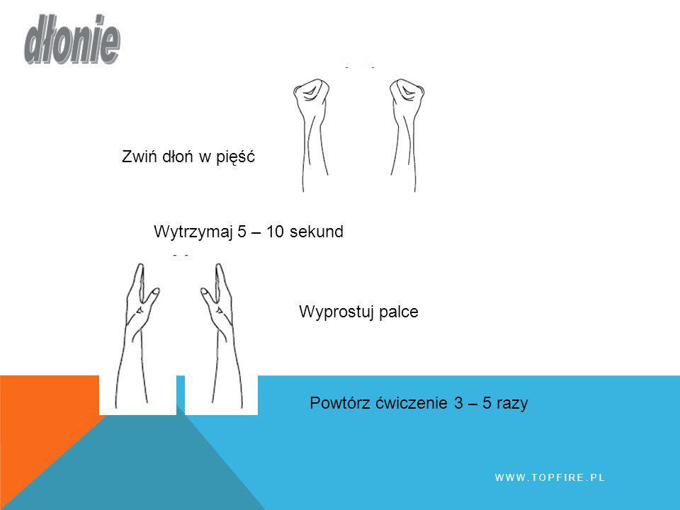 Zwiń dłoń w pięść Wytrzymaj 5 – 10 sekund Wyprostuj palce Powtórz ćwiczenie 3 – 5 razy WWW.TOPFIRE.PL