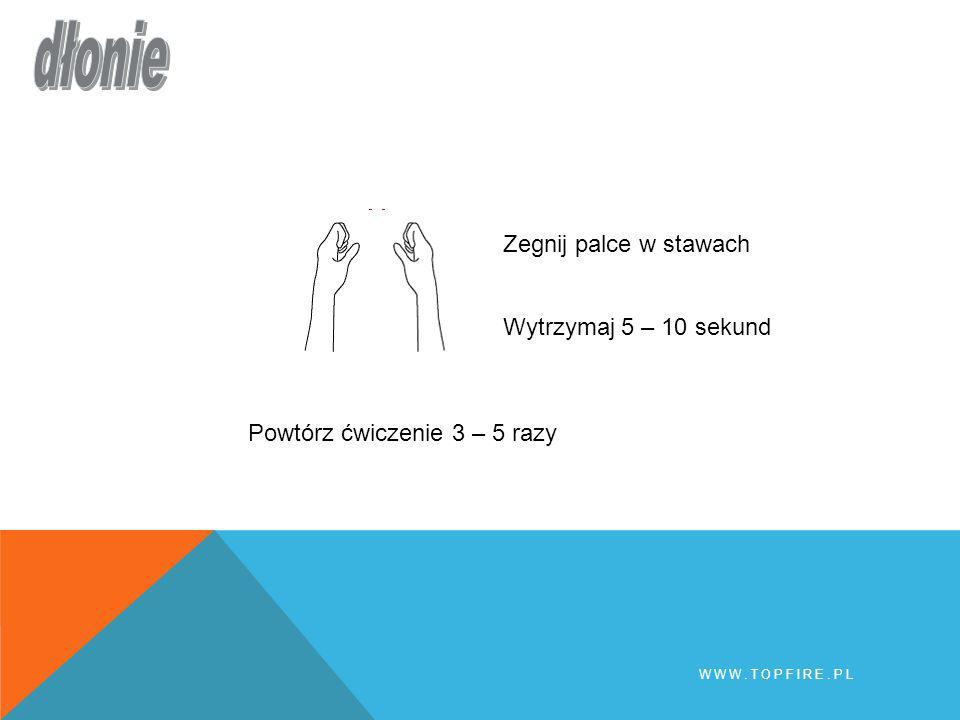 Wytrzymaj 5 – 10 sekund Powtórz ćwiczenie 3 – 5 razy Zegnij palce w stawach WWW.TOPFIRE.PL