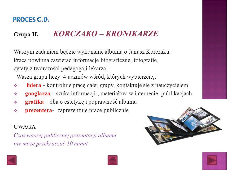 Grupa I. KORCZAKO – INTERNAUCI Wykonajcie prezentacje multimedialną o życiu, postawie i twórczości Janusza Korczaka opierając się o zasoby internetowe