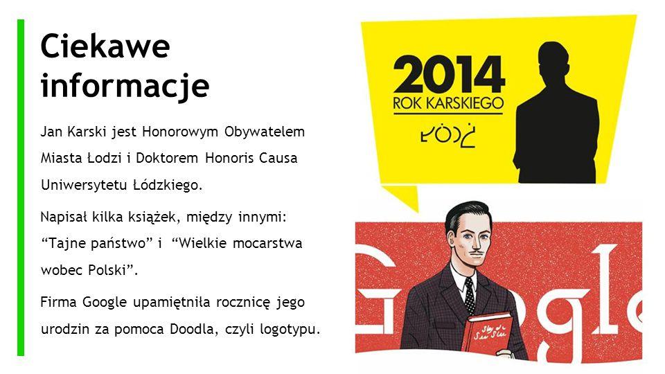 Ciekawe informacje Jan Karski jest Honorowym Obywatelem Miasta Łodzi i Doktorem Honoris Causa Uniwersytetu Łódzkiego. Napisał kilka książek, między in
