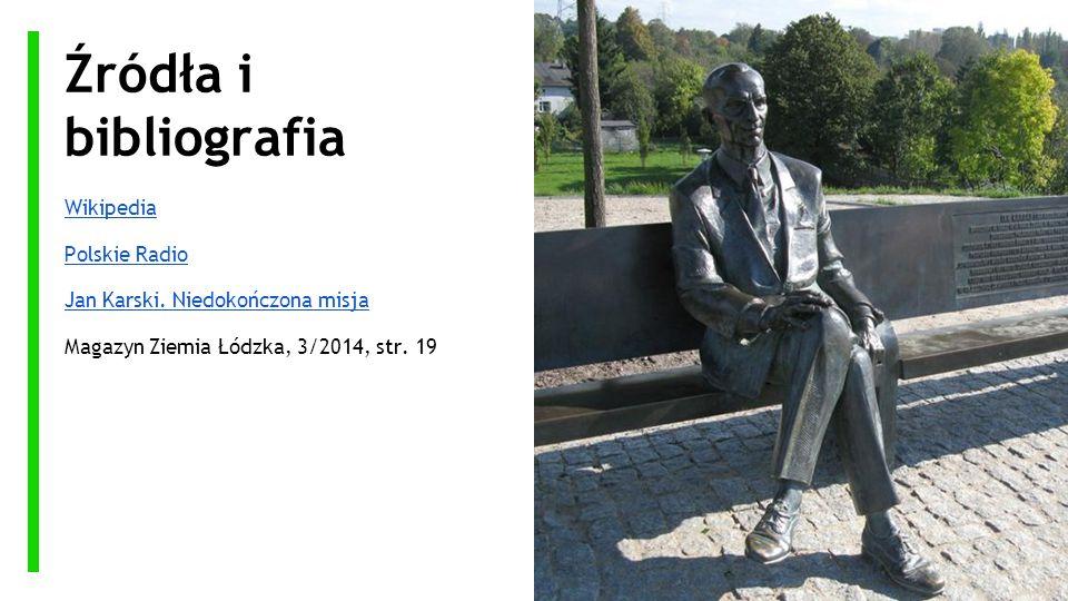 Źródła i bibliografia Wikipedia Polskie Radio Jan Karski. Niedokończona misja Magazyn Ziemia Łódzka, 3/2014, str. 19