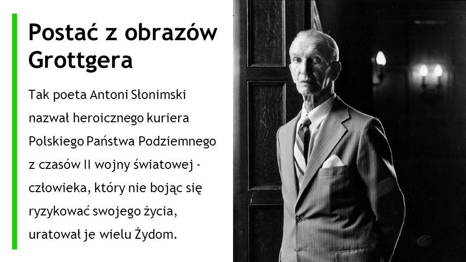 Postać z obrazów Grottgera Tak poeta Antoni Słonimski nazwał heroicznego kuriera Polskiego Państwa Podziemnego z czasów II wojny światowej - człowieka