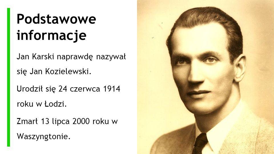 Podstawowe informacje Jan Karski naprawdę nazywał się Jan Kozielewski. Urodził się 24 czerwca 1914 roku w Łodzi. Zmarł 13 lipca 2000 roku w Waszyngton