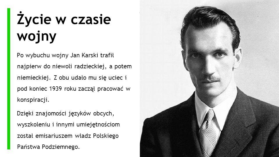 Życie w czasie wojny Po wybuchu wojny Jan Karski trafił najpierw do niewoli radzieckiej, a potem niemieckiej. Z obu udało mu się uciec i pod koniec 19
