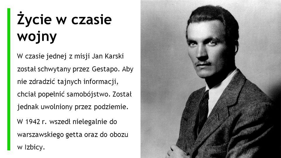 Życie w czasie wojny W czasie jednej z misji Jan Karski został schwytany przez Gestapo. Aby nie zdradzić tajnych informacji, chciał popełnić samobójst