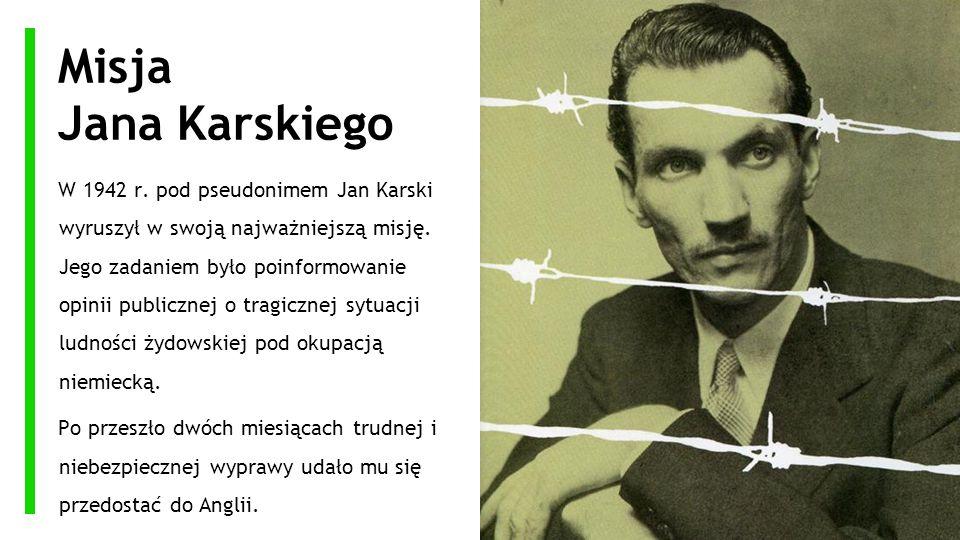 Misja Jana Karskiego W 1942 r. pod pseudonimem Jan Karski wyruszył w swoją najważniejszą misję. Jego zadaniem było poinformowanie opinii publicznej o