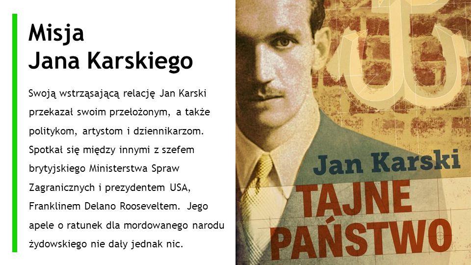 Misja Jana Karskiego Swoją wstrząsającą relację Jan Karski przekazał swoim przełożonym, a także politykom, artystom i dziennikarzom. Spotkał się międz