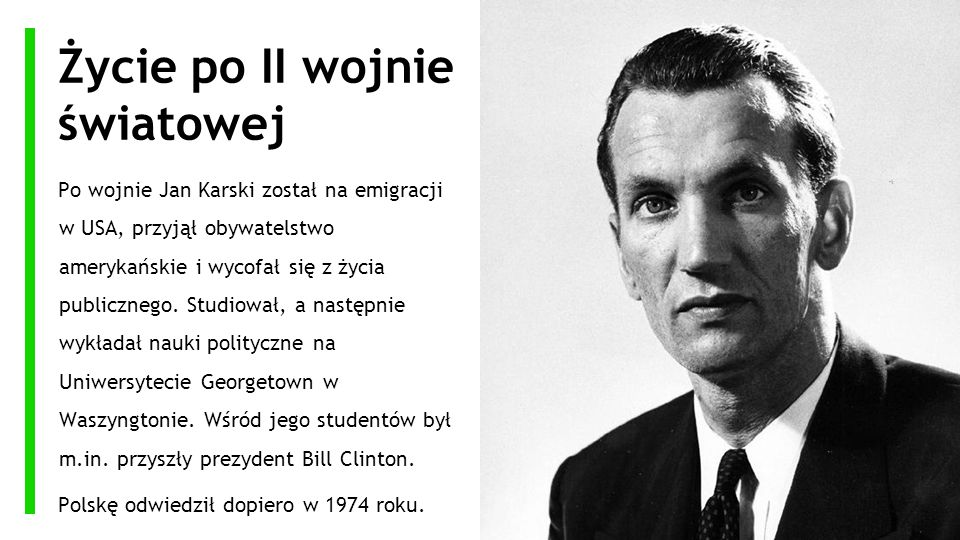 Życie po II wojnie światowej Po wojnie Jan Karski został na emigracji w USA, przyjął obywatelstwo amerykańskie i wycofał się z życia publicznego. Stud