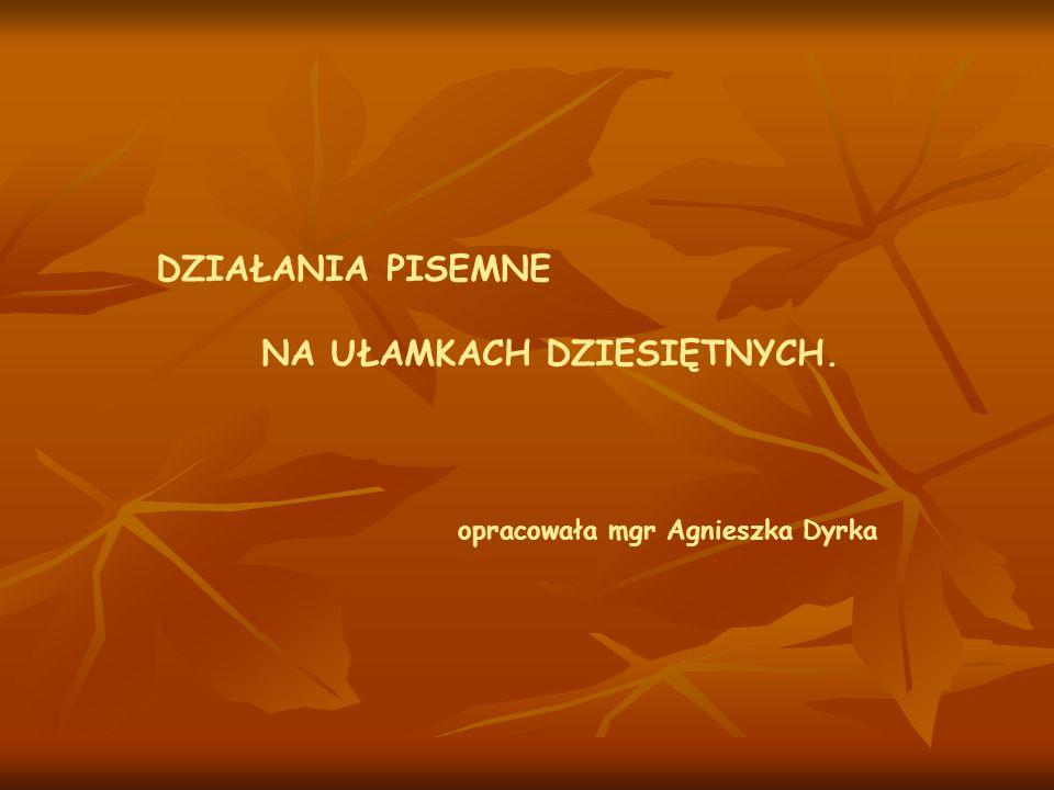DZIAŁANIA PISEMNE NA UŁAMKACH DZIESIĘTNYCH. opracowała mgr Agnieszka Dyrka