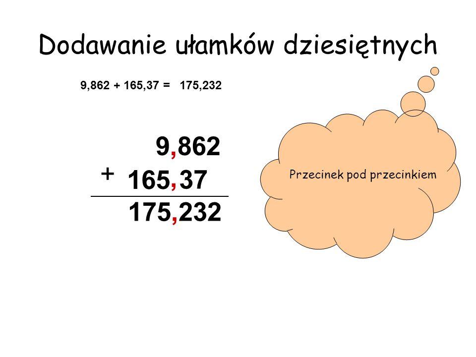 Dodawanie ułamków dziesiętnych 9,862 + 165,37 =175,232 9,862 + Przecinek pod przecinkiem, 165 37 175,232