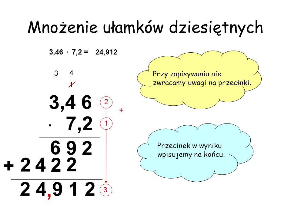 1 2 3 7,2 = Mnożenie ułamków dziesiętnych 3,46 Przy zapisywaniu nie zwracamy uwagi na przecinki. Przecinek w wyniku wpisujemy na końcu. 3,4 6 7,2 2 6