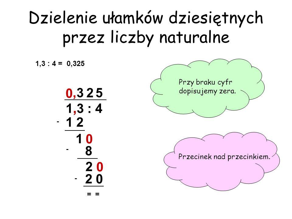 0 Dzielenie ułamków dziesiętnych przez liczby naturalne Przy braku cyfr dopisujemy zera. Przecinek nad przecinkiem. 1,3 : 4 = 1,3 : 4 3 - 1 2 1 0 2 -