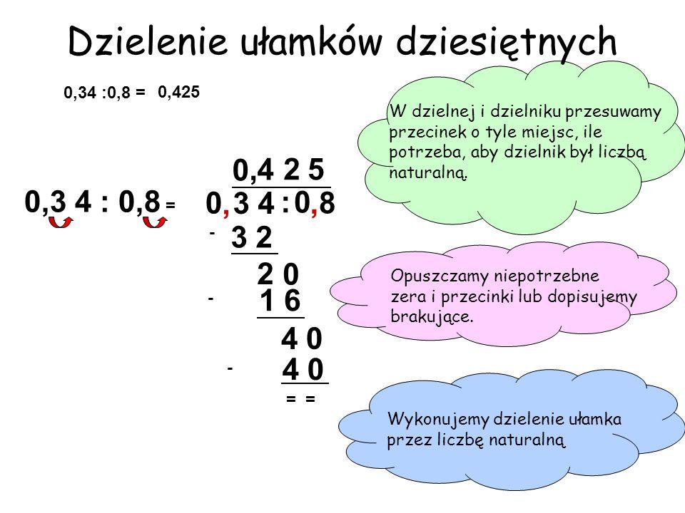 3 4 4 0 = : 8 0, 0, Dzielenie ułamków dziesiętnych W dzielnej i dzielniku przesuwamy przecinek o tyle miejsc, ile potrzeba, aby dzielnik był liczbą na