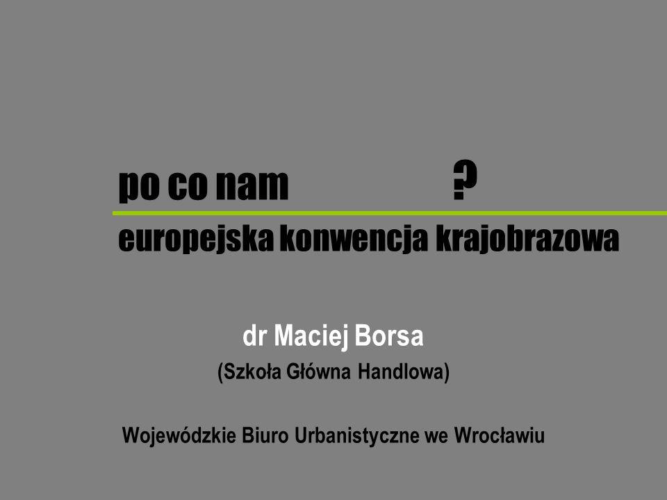 MACIEJ BORSA - Wojewódzkie Biuro Urbanistyczne we Wrocławiu (SGH) środki Podjęcie działań na rzecz zdefiniowania celów jakości krajobrazu dla zidentyfikowanych i ocenionych krajobrazów, po przeprowadzeniu konsultacji społecznych.