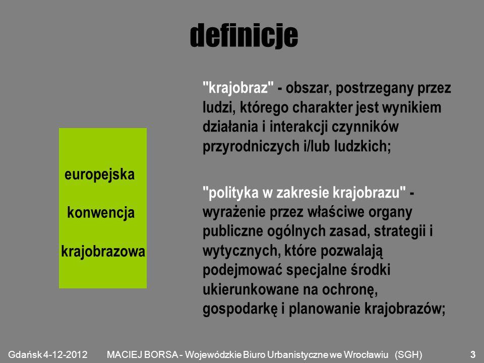 MACIEJ BORSA - Wojewódzkie Biuro Urbanistyczne we Wrocławiu (SGH) definicje cel jakości krajobrazu – w przypadku określonego krajobrazu - sformułowanie przez właściwe organy publiczne aspiracji społeczeństwa w odniesieniu do cech otaczającego je krajobrazu; ochrona krajobrazu - działania na rzecz zachowania i utrzymywania ważnych lub charakterystycznych cech krajobrazu tak, aby ukierunkować i harmonizować zmiany, które wynikają z procesów społecznych, gospodarczych i środowiskowych; europejska konwencja krajobrazowa Gdańsk 4-12-2012 4