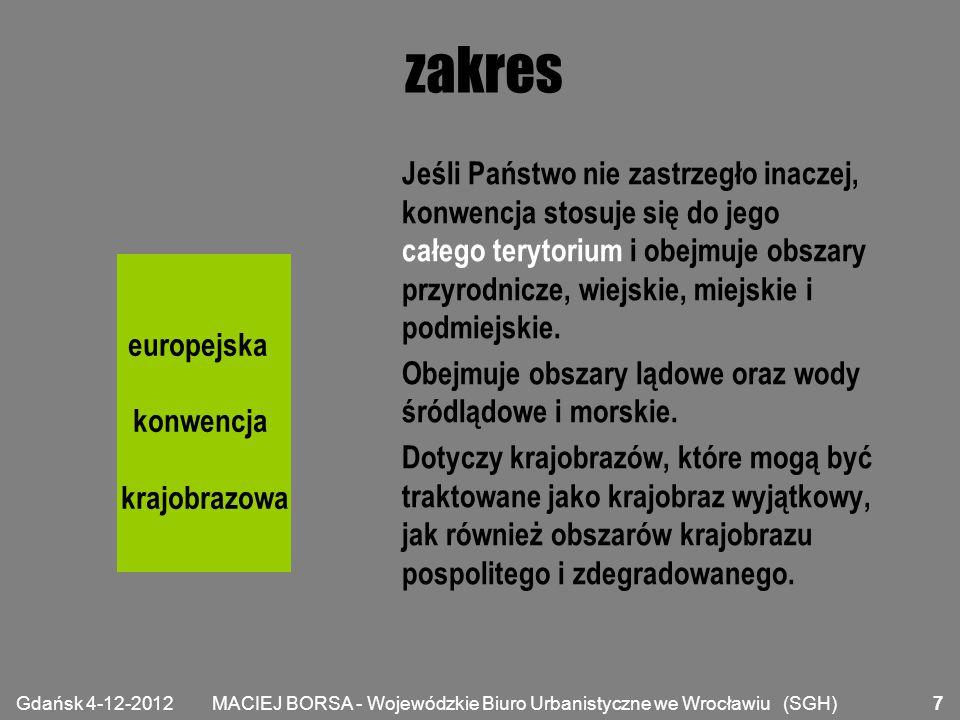 MACIEJ BORSA - Wojewódzkie Biuro Urbanistyczne we Wrocławiu (SGH) zobowiązania prawne uznanie krajobrazów jako istotnego komponentu otoczenia ludzi, jako wyrazu różnorodności kulturowej i przyrodniczej oraz podstawy społecznej tożsamości; ustanowienie i wdrożenie polityki w zakresie krajobrazu, ukierunkowanej na ochronę, gospodarkę i planowanie krajobrazu, poprzez przyjęcie środków specjalnych (będzie mowa dalej); europejska konwencja krajobrazowa Gdańsk 4-12-2012 8