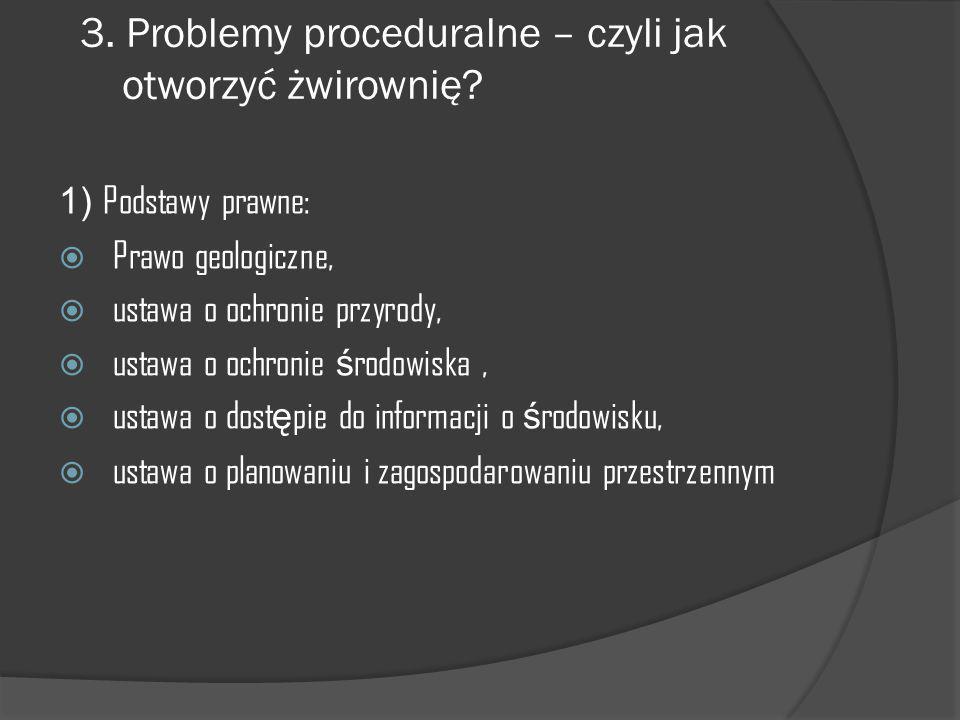 3. Problemy proceduralne – czyli jak otworzyć żwirownię? 1) Podstawy prawne:  Prawo geologiczne,  ustawa o ochronie przyrody,  ustawa o ochronie ś