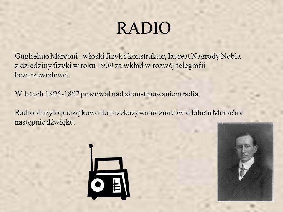 RADIO Guglielmo Marconi– włoski fizyk i konstruktor, laureat Nagrody Nobla z dziedziny fizyki w roku 1909 za wkład w rozwój telegrafii bezprzewodowej.